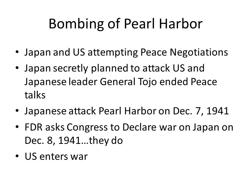 Bombing of Pearl Harbor Japan and US attempting Peace Negotiations Japan secretly planned to attack US and Japanese leader General Tojo ended Peace ta