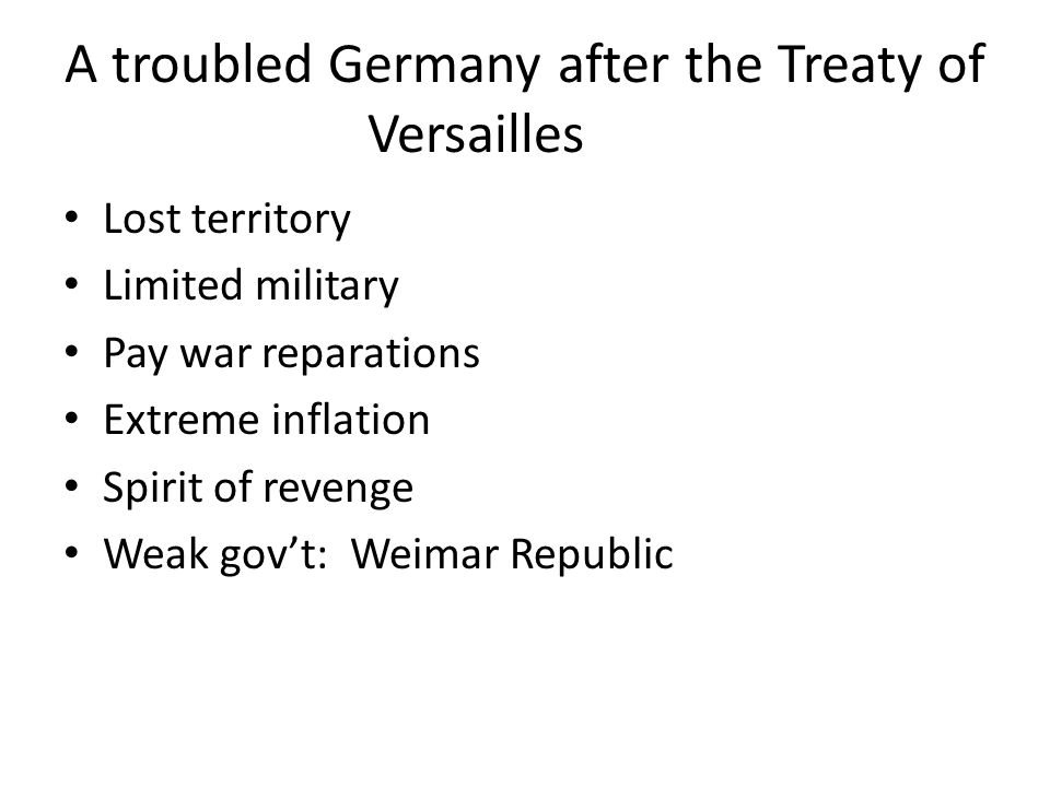 A troubled Germany after the Treaty of Versailles Lost territory Limited military Pay war reparations Extreme inflation Spirit of revenge Weak gov't: