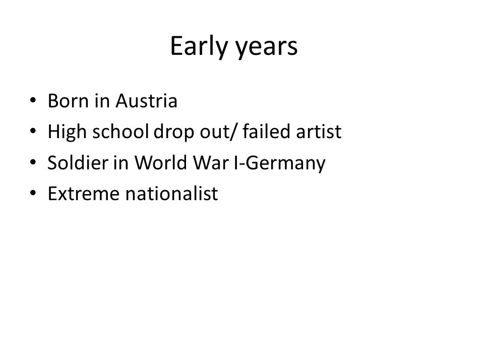Early years Born in Austria High school drop out/ failed artist Soldier in World War I-Germany Extreme nationalist