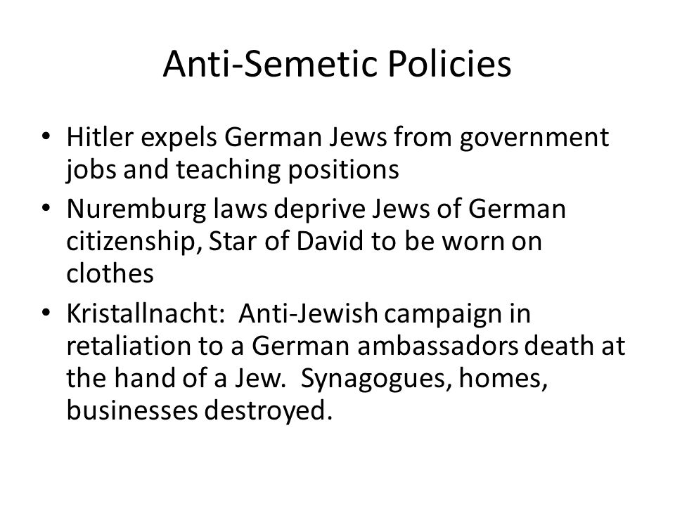 Anti-Semetic Policies Hitler expels German Jews from government jobs and teaching positions Nuremburg laws deprive Jews of German citizenship, Star of