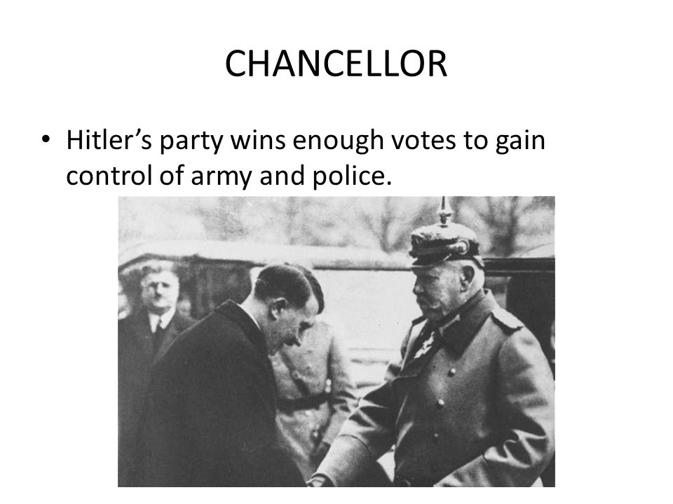 CHANCELLOR Hitler's party wins enough votes to gain control of army and police.
