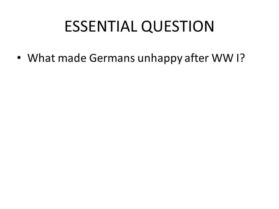 ESSENTIAL QUESTION What made Germans unhappy after WW I?