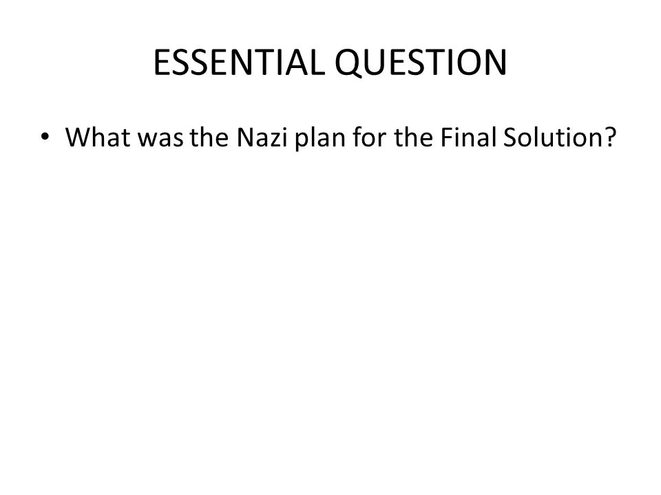 ESSENTIAL QUESTION What was the Nazi plan for the Final Solution?