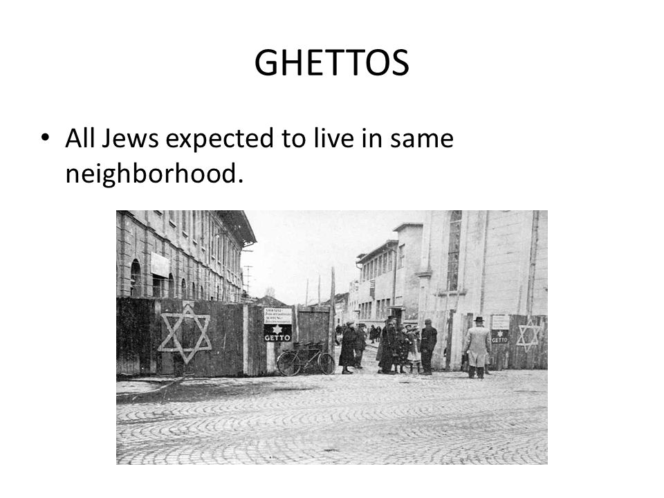 GHETTOS All Jews expected to live in same neighborhood.