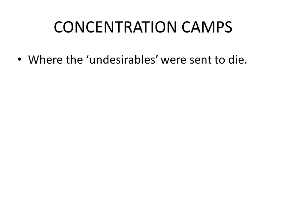 CONCENTRATION CAMPS Where the 'undesirables' were sent to die.