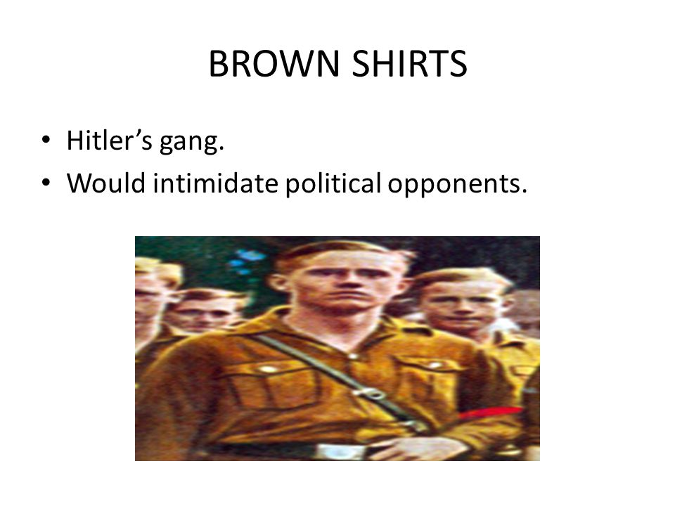 BROWN SHIRTS Hitler's gang. Would intimidate political opponents.