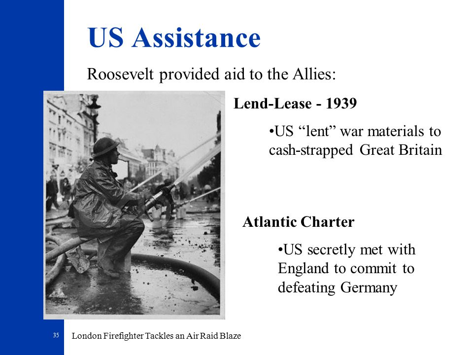 35 US Assistance Roosevelt provided aid to the Allies: Lend-Lease - 1939 US lent war materials to cash-strapped Great Britain London Firefighter Tackles an Air Raid Blaze Atlantic Charter US secretly met with England to commit to defeating Germany