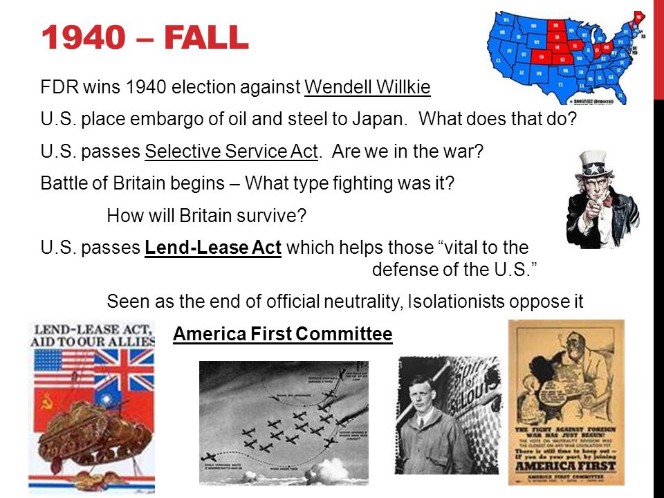 1940 – FALL FDR wins 1940 election against Wendell Willkie U.S. place embargo of oil and steel to Japan. What does that do? U.S. passes Selective Serv