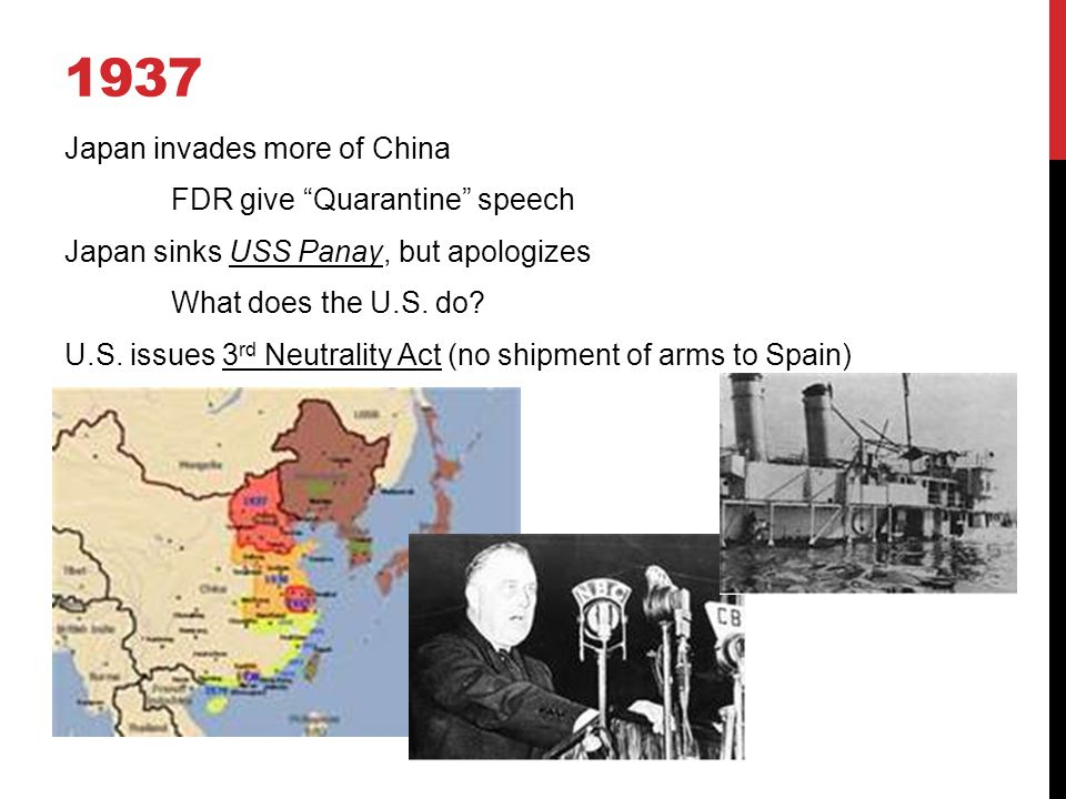 1937 Japan invades more of China FDR give Quarantine speech Japan sinks USS Panay, but apologizes What does the U.S.