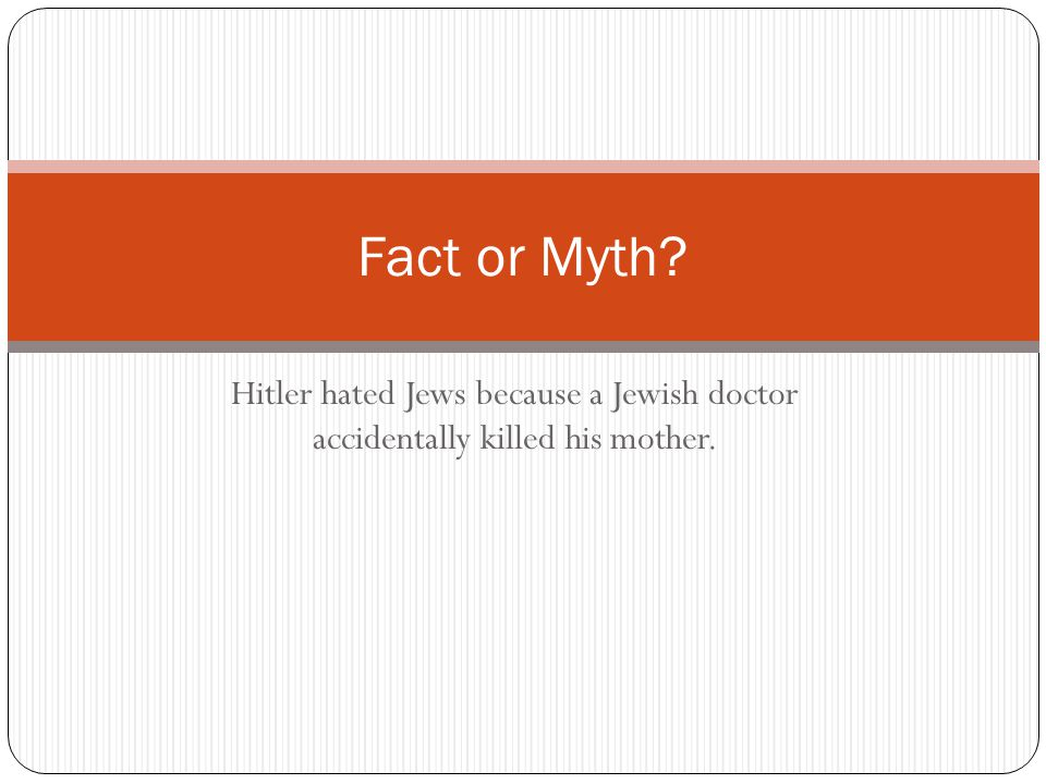 Some claim that Hitler was angry that his mother's Jewish physician in Linz, Austria, bungled her breast cancer treatment, causing her to die a long and painful death.