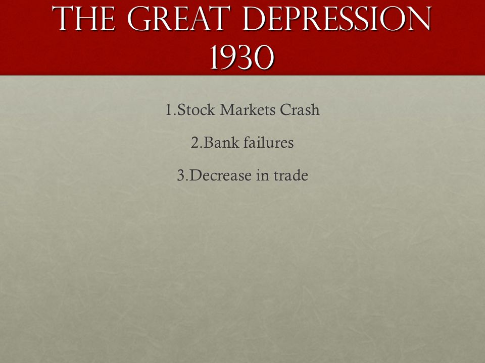 The GREAT DEPRESSION 1930 1.Stock Markets Crash 2.Bank failures 3.Decrease in trade