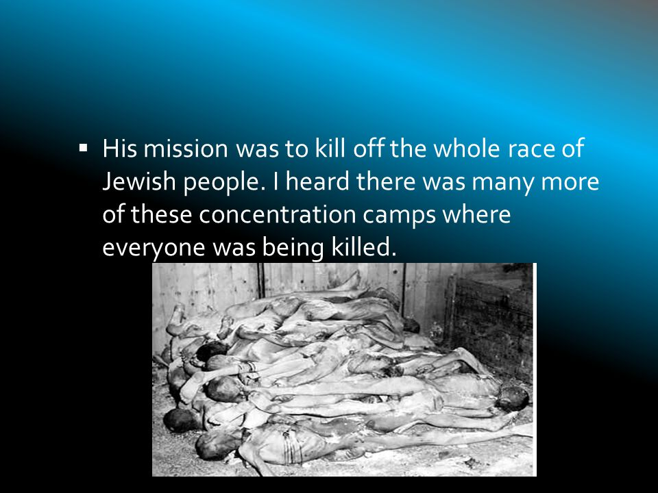  1933-1945 was a horrible time period for us.They had many ways of killing people.