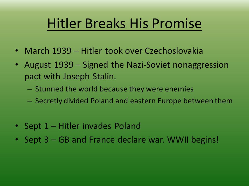 Hitler Breaks His Promise March 1939 – Hitler took over Czechoslovakia August 1939 – Signed the Nazi-Soviet nonaggression pact with Joseph Stalin.