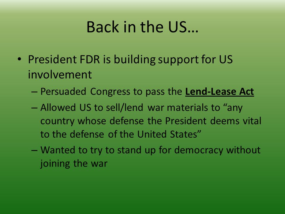Back in the US… President FDR is building support for US involvement – Persuaded Congress to pass the Lend-Lease Act – Allowed US to sell/lend war materials to any country whose defense the President deems vital to the defense of the United States – Wanted to try to stand up for democracy without joining the war