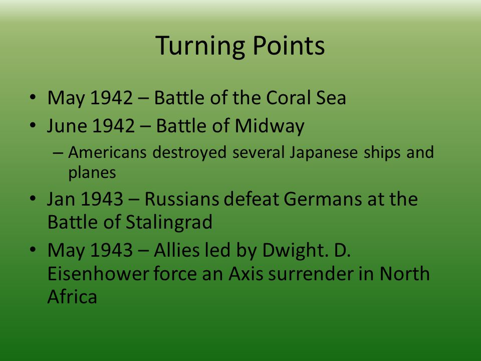 Turning Points May 1942 – Battle of the Coral Sea June 1942 – Battle of Midway – Americans destroyed several Japanese ships and planes Jan 1943 – Russians defeat Germans at the Battle of Stalingrad May 1943 – Allies led by Dwight.