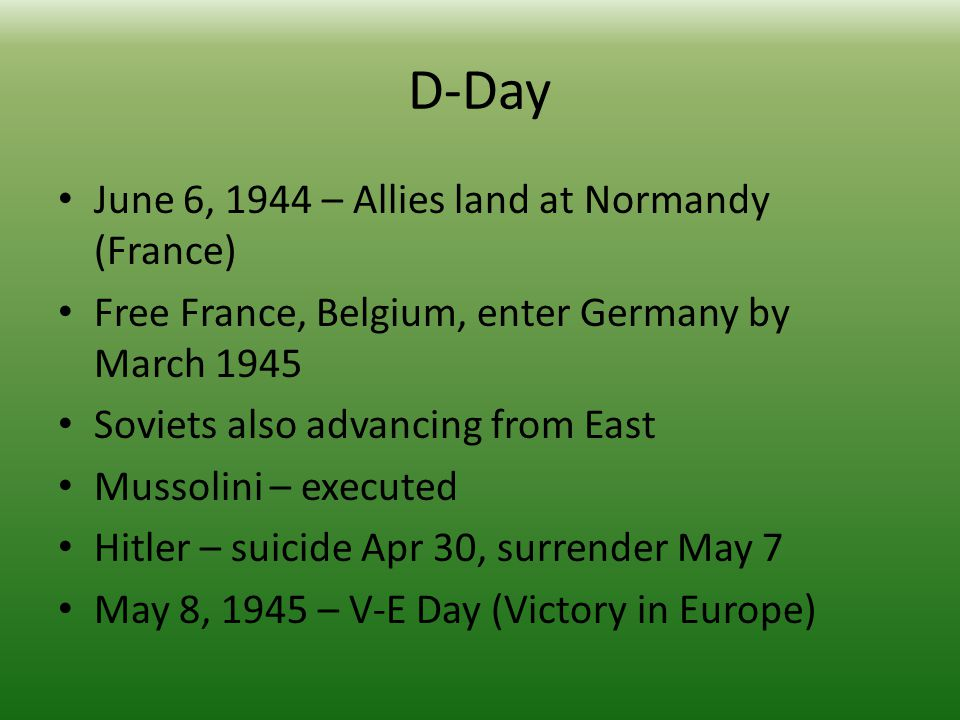 D-Day June 6, 1944 – Allies land at Normandy (France) Free France, Belgium, enter Germany by March 1945 Soviets also advancing from East Mussolini – executed Hitler – suicide Apr 30, surrender May 7 May 8, 1945 – V-E Day (Victory in Europe)