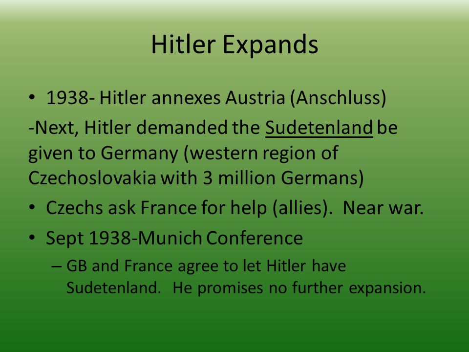 Hitler Expands 1938- Hitler annexes Austria (Anschluss) -Next, Hitler demanded the Sudetenland be given to Germany (western region of Czechoslovakia with 3 million Germans) Czechs ask France for help (allies).