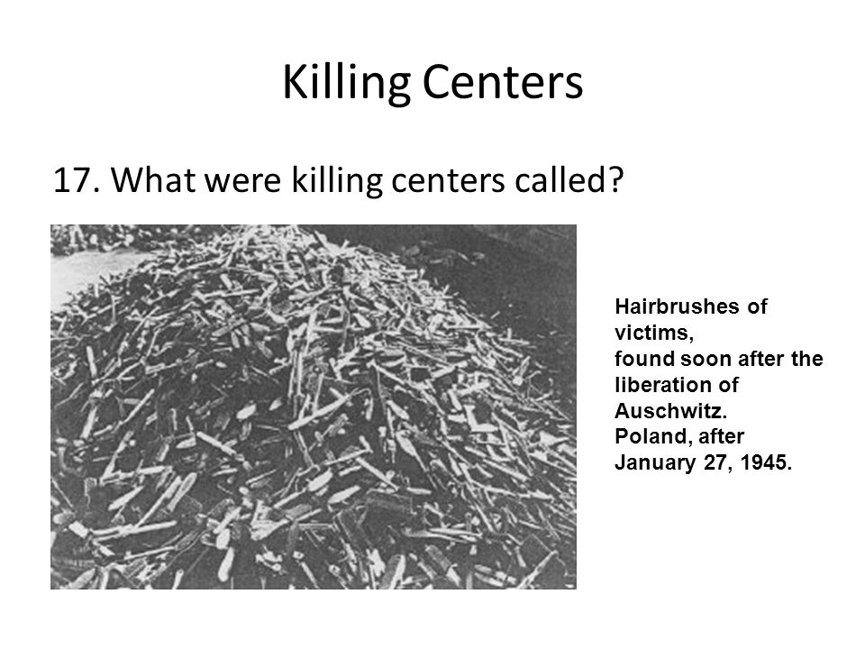 Killing Centers 17. What were killing centers called? Hairbrushes of victims, found soon after the liberation of Auschwitz. Poland, after January 27,