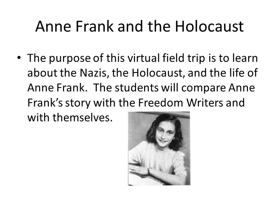 The purpose of this virtual field trip is to learn about the Nazis, the Holocaust, and the life of Anne Frank. The students will compare Anne Frank's