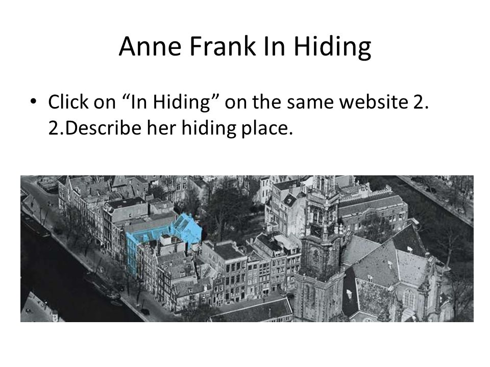 "Anne Frank In Hiding Click on ""In Hiding"" on the same website 2. 2.Describe her hiding place."