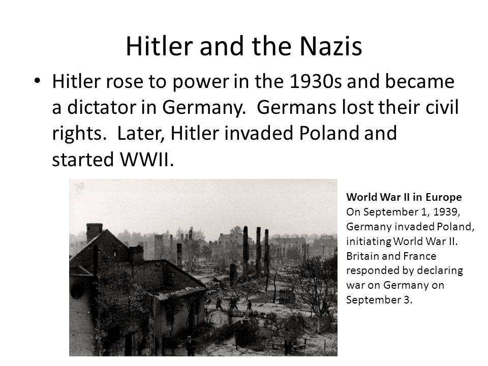 Hitler rose to power in the 1930s and became a dictator in Germany. Germans lost their civil rights. Later, Hitler invaded Poland and started WWII. Wo