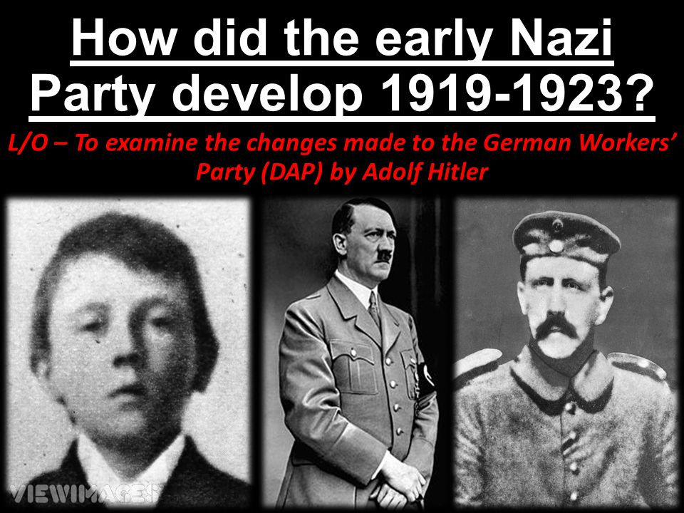 How did the early Nazi Party develop 1919-1923? L/O – To examine the changes made to the German Workers' Party (DAP) by Adolf Hitler