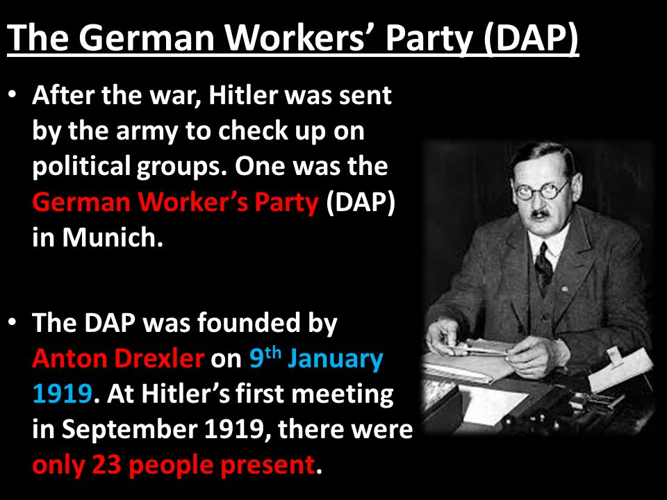 The German Workers' Party (DAP) After the war, Hitler was sent by the army to check up on political groups. One was the German Worker's Party (DAP) in