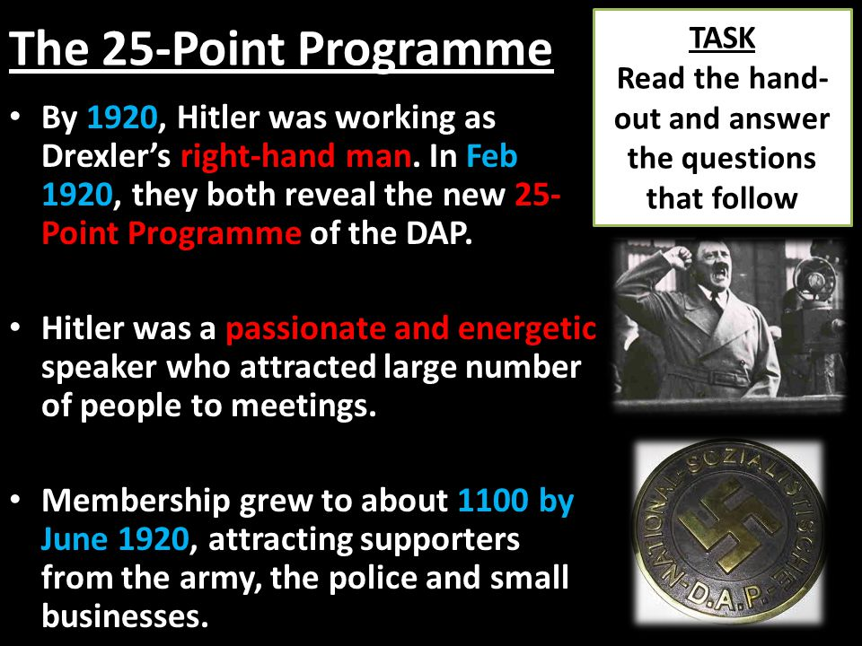 The 25-Point Programme By 1920, Hitler was working as Drexler's right-hand man. In Feb 1920, they both reveal the new 25- Point Programme of the DAP.