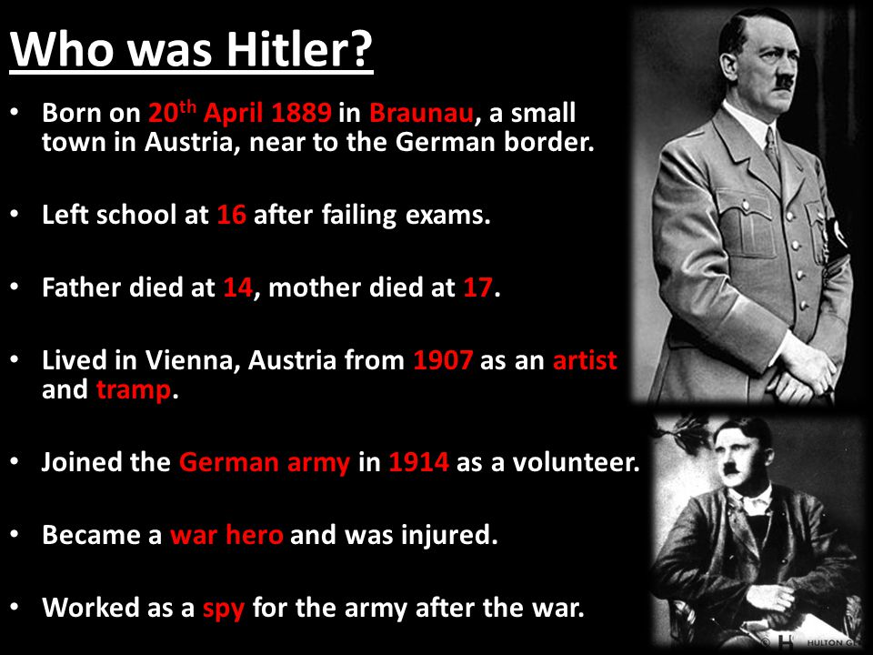Who was Hitler? 20 th April 1889 Braunau Born on 20 th April 1889 in Braunau, a small town in Austria, near to the German border. 16 Left school at 16