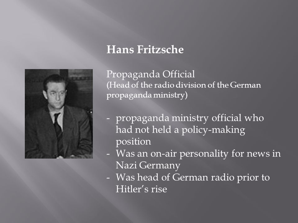 Hans Fritzsche Propaganda Official (Head of the radio division of the German propaganda ministry) -propaganda ministry official who had not held a policy-making position -Was an on-air personality for news in Nazi Germany -Was head of German radio prior to Hitler's rise