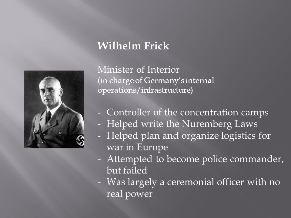 Wilhelm Frick Minister of Interior (in charge of Germany's internal operations/infrastructure) -Controller of the concentration camps -Helped write the Nuremberg Laws -Helped plan and organize logistics for war in Europe -Attempted to become police commander, but failed -Was largely a ceremonial officer with no real power
