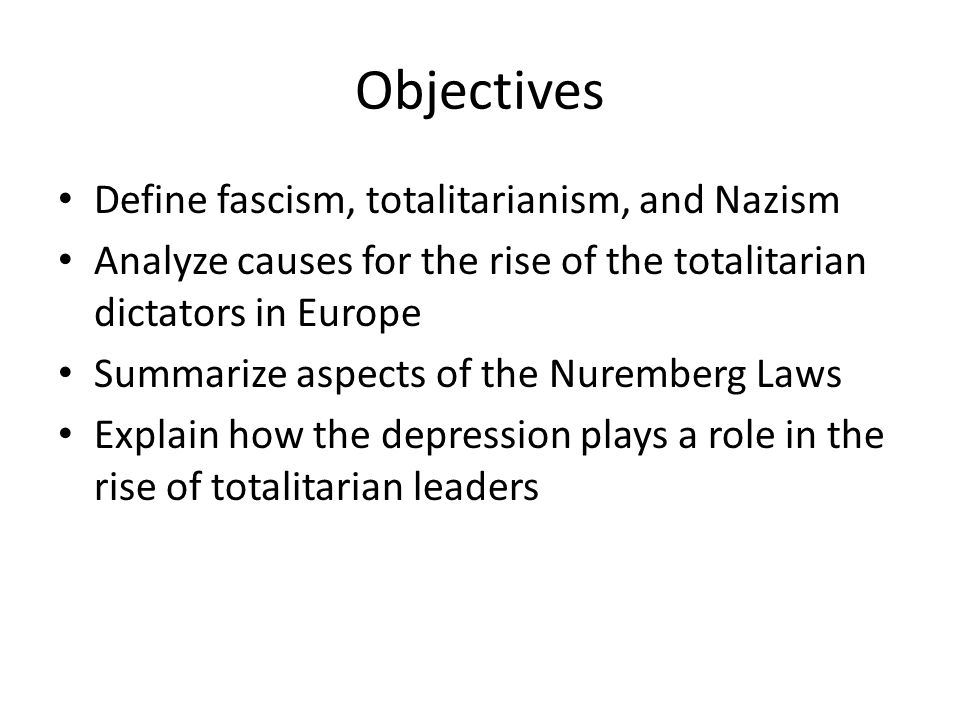 Objectives Define fascism, totalitarianism, and Nazism Analyze causes for the rise of the totalitarian dictators in Europe Summarize aspects of the Nuremberg Laws Explain how the depression plays a role in the rise of totalitarian leaders