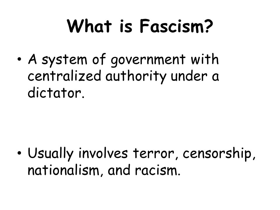 What is Fascism.A system of government with centralized authority under a dictator.