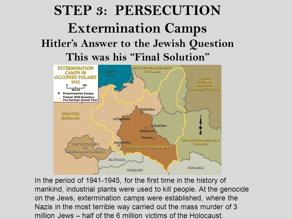 Extermination Camps Hitler's Answer to the Jewish Question This was his Final Solution In the period of 1941-1945, for the first time in the history of mankind, industrial plants were used to kill people.