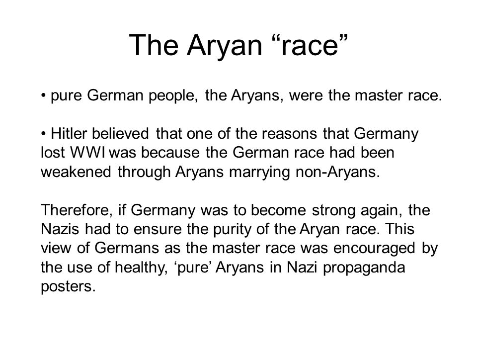 The Aryan race pure German people, the Aryans, were the master race.