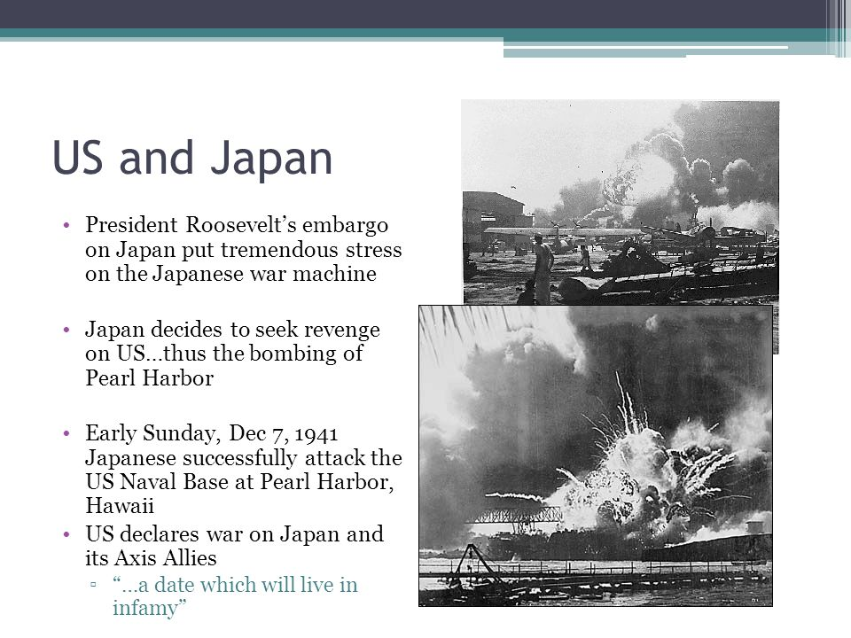 US and Japan President Roosevelt's embargo on Japan put tremendous stress on the Japanese war machine Japan decides to seek revenge on US…thus the bombing of Pearl Harbor Early Sunday, Dec 7, 1941 Japanese successfully attack the US Naval Base at Pearl Harbor, Hawaii US declares war on Japan and its Axis Allies ▫ …a date which will live in infamy