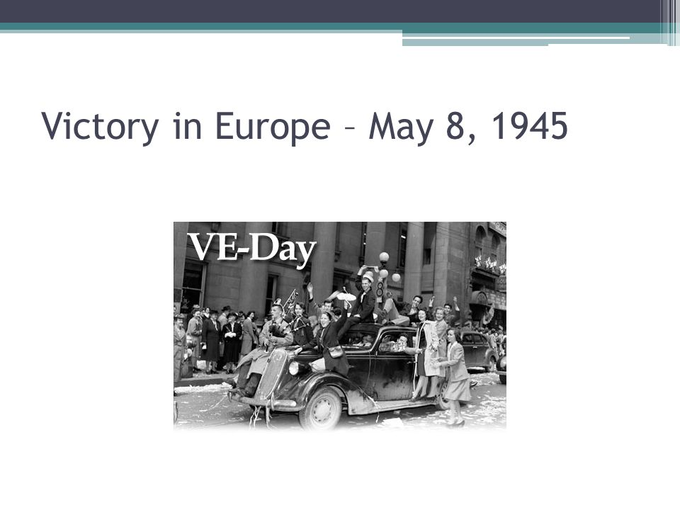 Victory in Europe – May 8, 1945