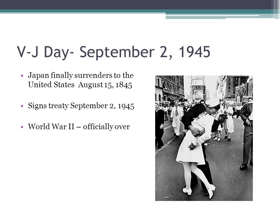 V-J Day- September 2, 1945 Japan finally surrenders to the United States August 15, 1845 Signs treaty September 2, 1945 World War II – officially over