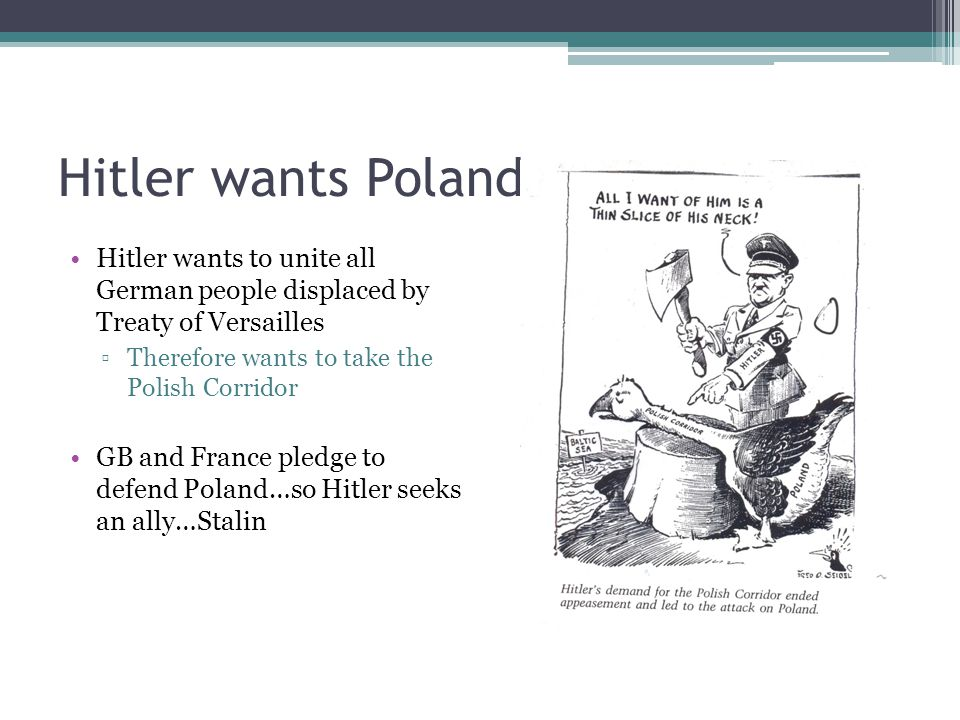 Hitler wants Poland Hitler wants to unite all German people displaced by Treaty of Versailles ▫Therefore wants to take the Polish Corridor GB and France pledge to defend Poland…so Hitler seeks an ally…Stalin