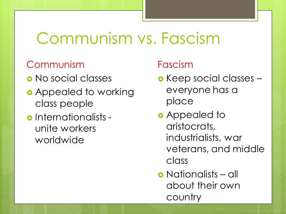 Communism vs. Fascism Communism  No social classes  Appealed to working class people  Internationalists - unite workers worldwide Fascism  Keep so