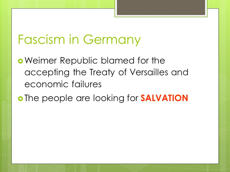 Fascism in Germany  Weimer Republic blamed for the accepting the Treaty of Versailles and economic failures  The people are looking for SALVATION