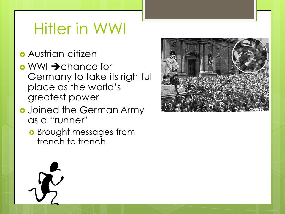"""Hitler in WWI  Austrian citizen  WWI  chance for Germany to take its rightful place as the world's greatest power  Joined the German Army as a """"ru"""