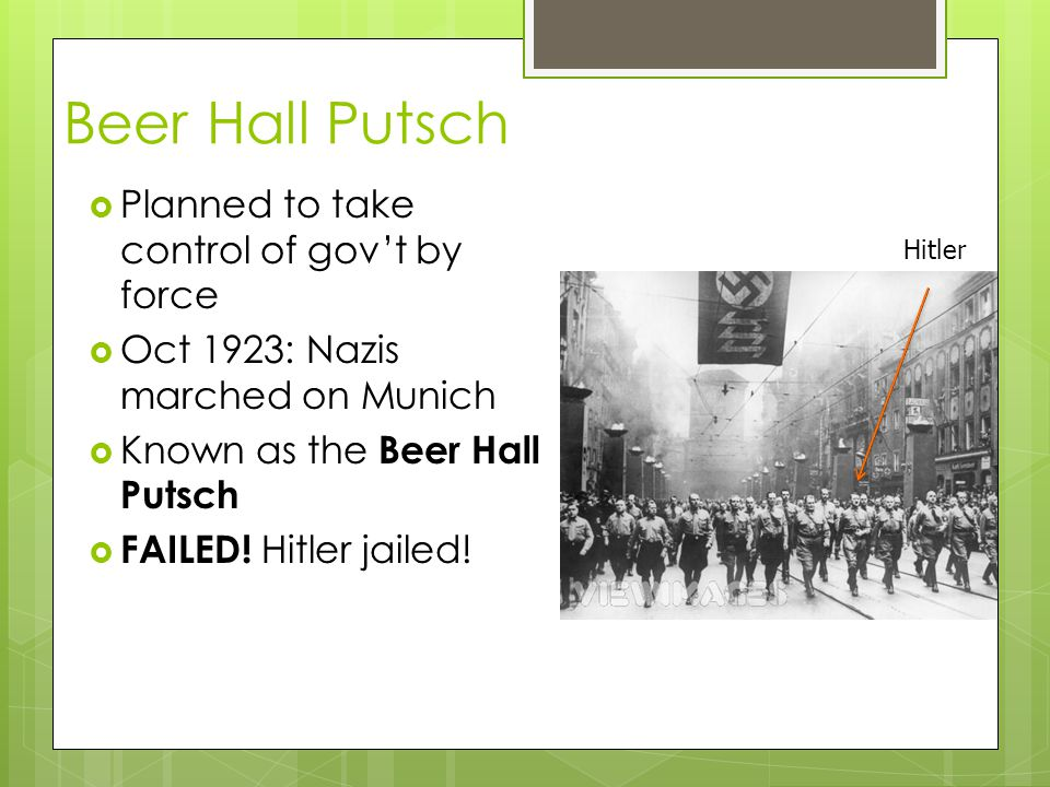 Beer Hall Putsch  Planned to take control of gov't by force  Oct 1923: Nazis marched on Munich  Known as the Beer Hall Putsch  FAILED! Hitler jail