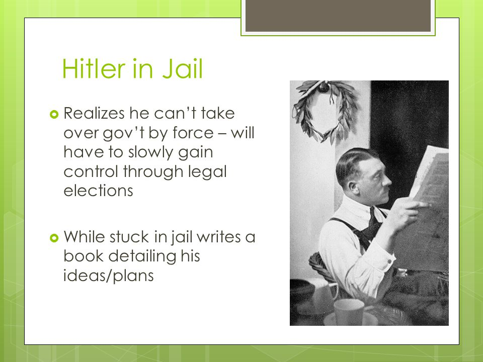 Hitler in Jail  Realizes he can't take over gov't by force – will have to slowly gain control through legal elections  While stuck in jail writes a