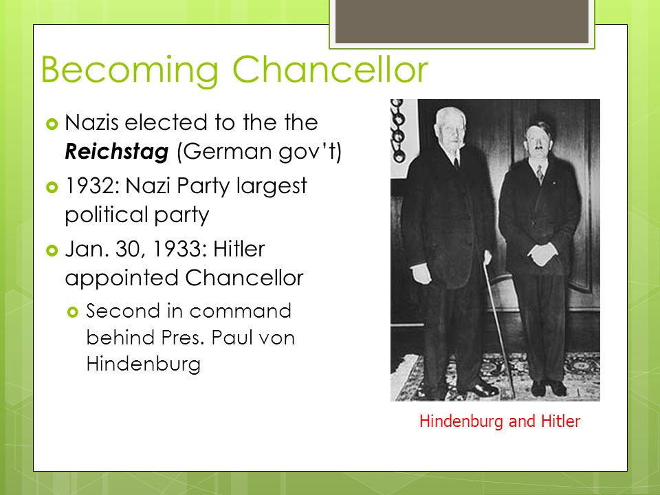 Becoming Chancellor  Nazis elected to the the Reichstag (German gov't)  1932: Nazi Party largest political party  Jan. 30, 1933: Hitler appointed C