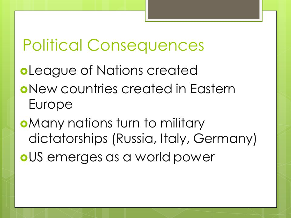Political Consequences  League of Nations created  New countries created in Eastern Europe  Many nations turn to military dictatorships (Russia, It