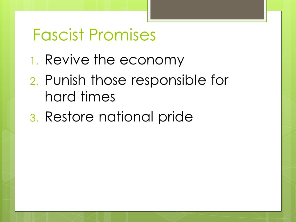 Fascist Promises 1. Revive the economy 2. Punish those responsible for hard times 3. Restore national pride