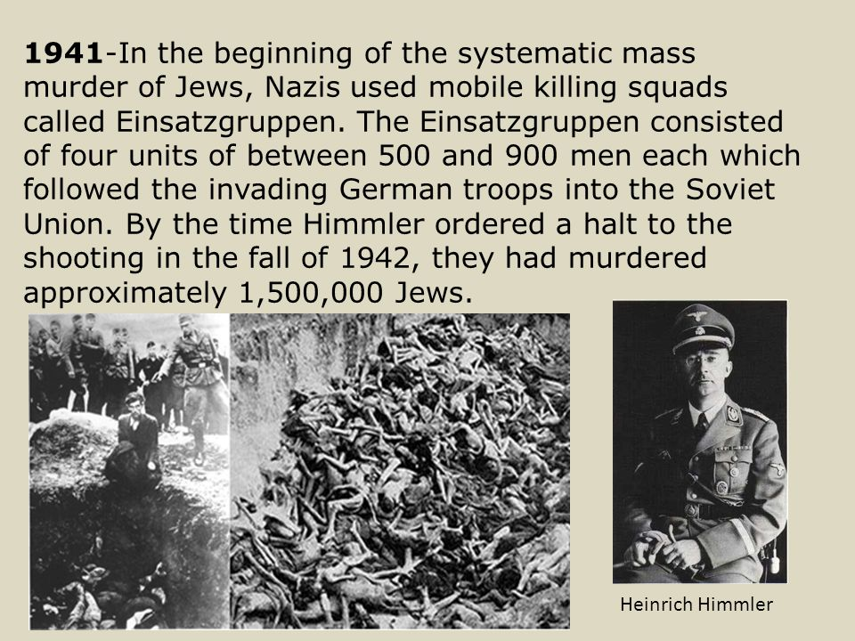 1941-In the beginning of the systematic mass murder of Jews, Nazis used mobile killing squads called Einsatzgruppen.