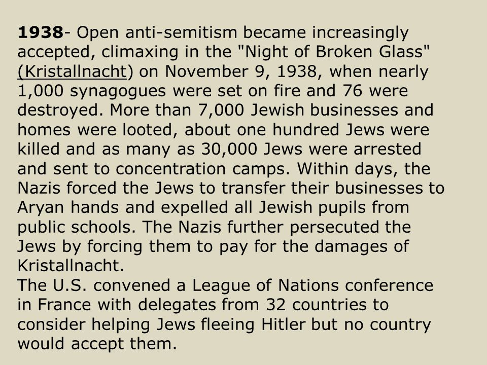 1938- Open anti-semitism became increasingly accepted, climaxing in the Night of Broken Glass (Kristallnacht) on November 9, 1938, when nearly 1,000 synagogues were set on fire and 76 were destroyed.
