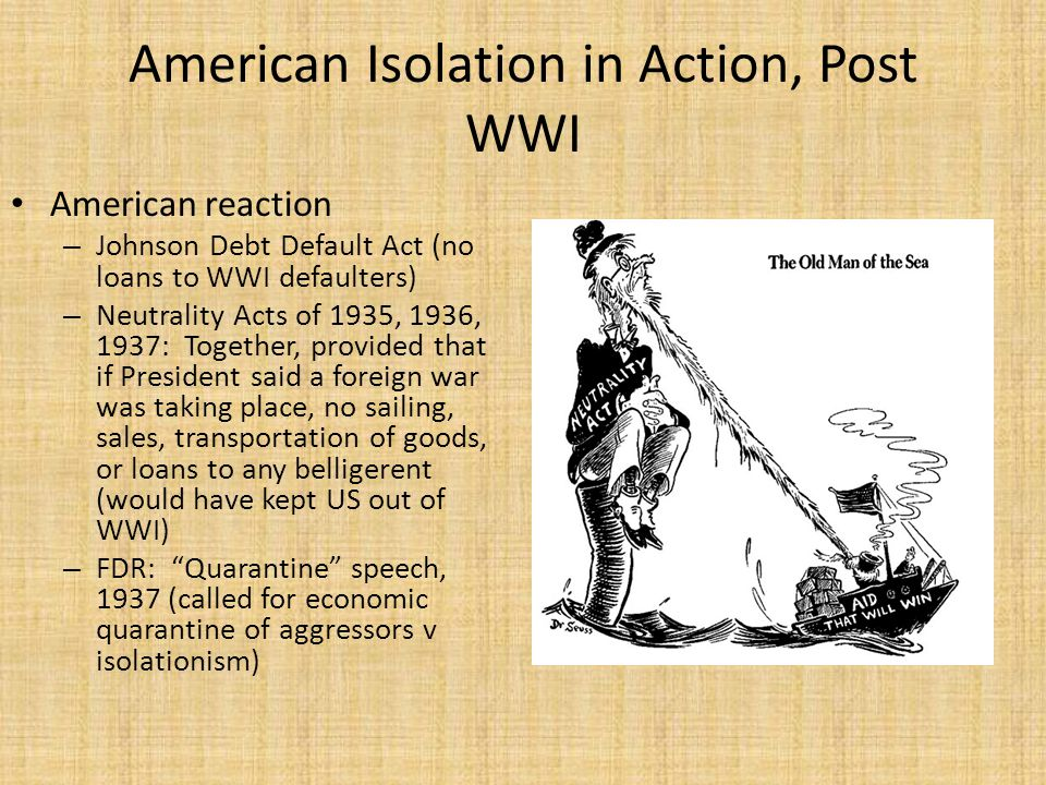 American Isolation in Action, Post WWI American reaction – Johnson Debt Default Act (no loans to WWI defaulters) – Neutrality Acts of 1935, 1936, 1937: Together, provided that if President said a foreign war was taking place, no sailing, sales, transportation of goods, or loans to any belligerent (would have kept US out of WWI) – FDR: Quarantine speech, 1937 (called for economic quarantine of aggressors v isolationism)
